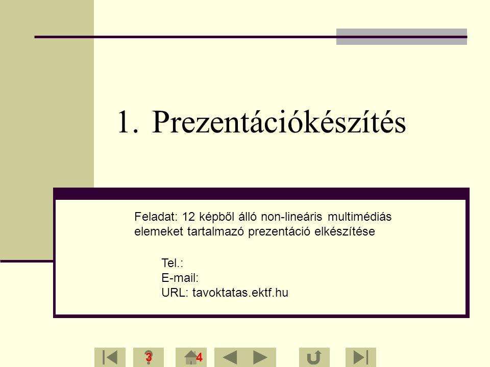 1.Prezentációkészítés 34 Feladat: 12 képből álló non-lineáris multimédiás elemeket tartalmazó prezentáció elkészítése Tel.: E-mail: URL: tavoktatas.ek