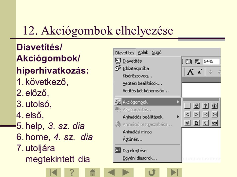 12. Akciógombok elhelyezése Diavetítés/ Akciógombok/ hiperhivatkozás: 1.következő, 2.előző, 3.utolsó, 4.első, 5.help, 3. sz. dia 6.home, 4. sz. dia 7.