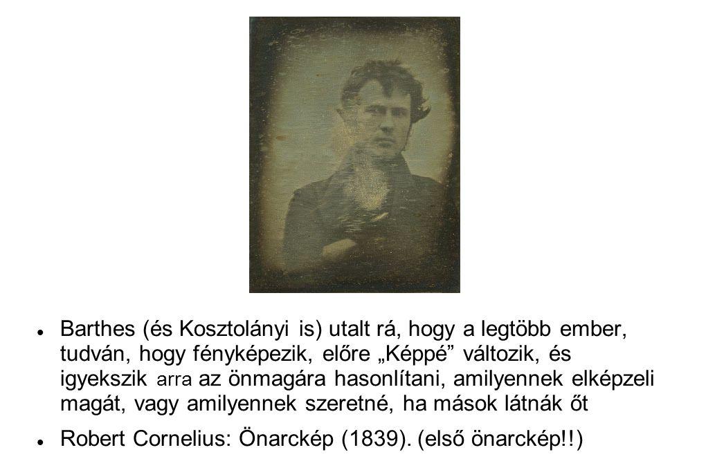 """ Barthes (és Kosztolányi is) utalt rá, hogy a legtöbb ember, tudván, hogy fényképezik, előre """"Képpé változik, és igyekszik arra az önmagára hasonlítani, amilyennek elképzeli magát, vagy amilyennek szeretné, ha mások látnák őt  Robert Cornelius: Önarckép (1839)."""