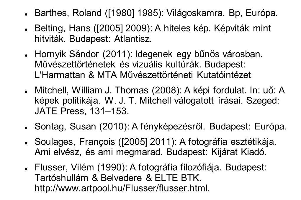  Barthes, Roland ([1980] 1985): Világoskamra. Bp, Európa.  Belting, Hans ([2005] 2009): A hiteles kép. Képviták mint hitviták. Budapest: Atlantisz.