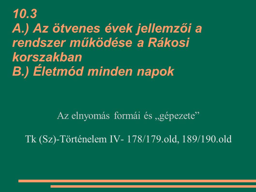 """10.3 A.) Az ötvenes évek jellemzői a rendszer működése a Rákosi korszakban B.) Életmód minden napok Az elnyomás formái és """"gépezete Tk (Sz)-Történelem IV- 178/179.old, 189/190.old"""