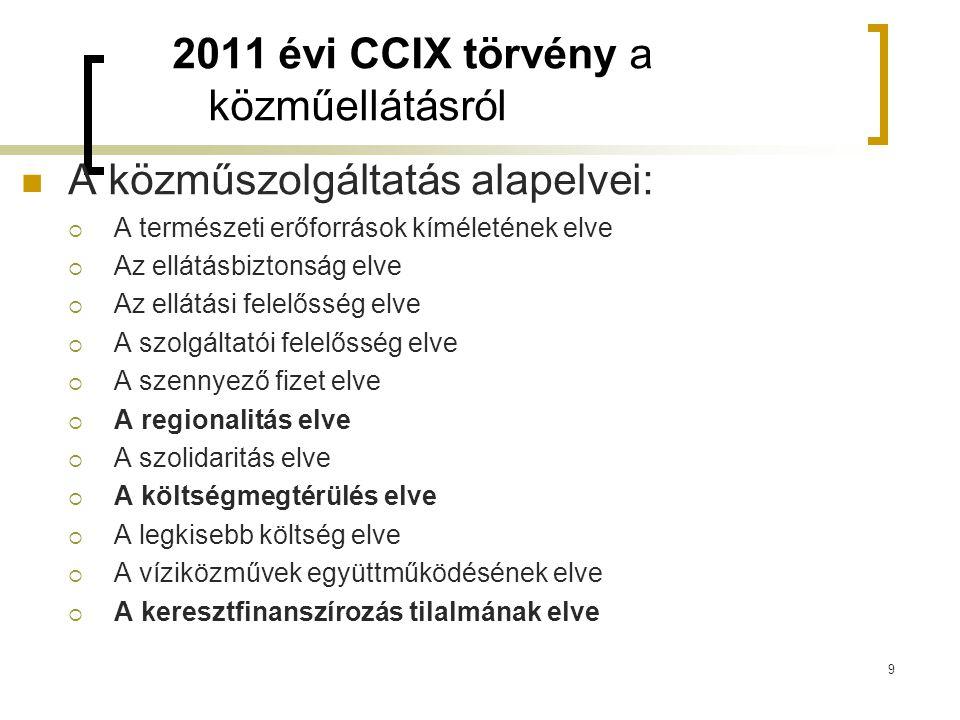 2011 évi CCIX törvény a közműellátásról  A közműszolgáltatás alapelvei:  A természeti erőforrások kíméletének elve  Az ellátásbiztonság elve  Az ellátási felelősség elve  A szolgáltatói felelősség elve  A szennyező fizet elve  A regionalitás elve  A szolidaritás elve  A költségmegtérülés elve  A legkisebb költség elve  A víziközművek együttműködésének elve  A keresztfinanszírozás tilalmának elve 9