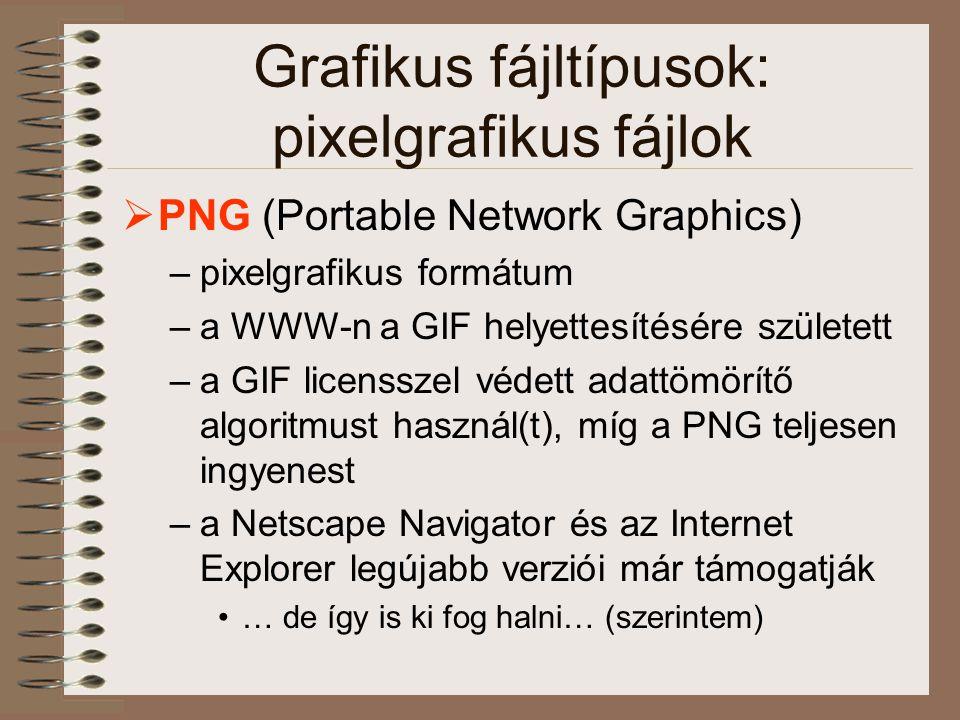 Grafikus fájltípusok: pixelgrafikus fájlok  PNG (Portable Network Graphics) –pixelgrafikus formátum –a WWW-n a GIF helyettesítésére született –a GIF licensszel védett adattömörítő algoritmust használ(t), míg a PNG teljesen ingyenest –a Netscape Navigator és az Internet Explorer legújabb verziói már támogatják •… de így is ki fog halni… (szerintem)