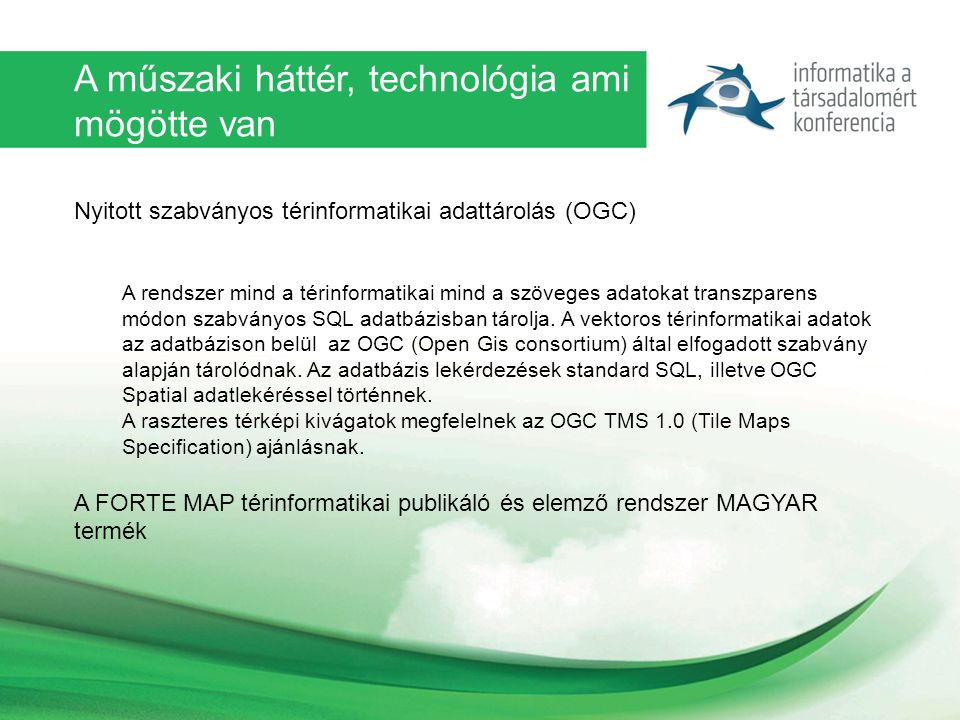 A műszaki háttér, technológia ami mögötte van Nyitott szabványos térinformatikai adattárolás (OGC) A rendszer mind a térinformatikai mind a szöveges adatokat transzparens módon szabványos SQL adatbázisban tárolja.