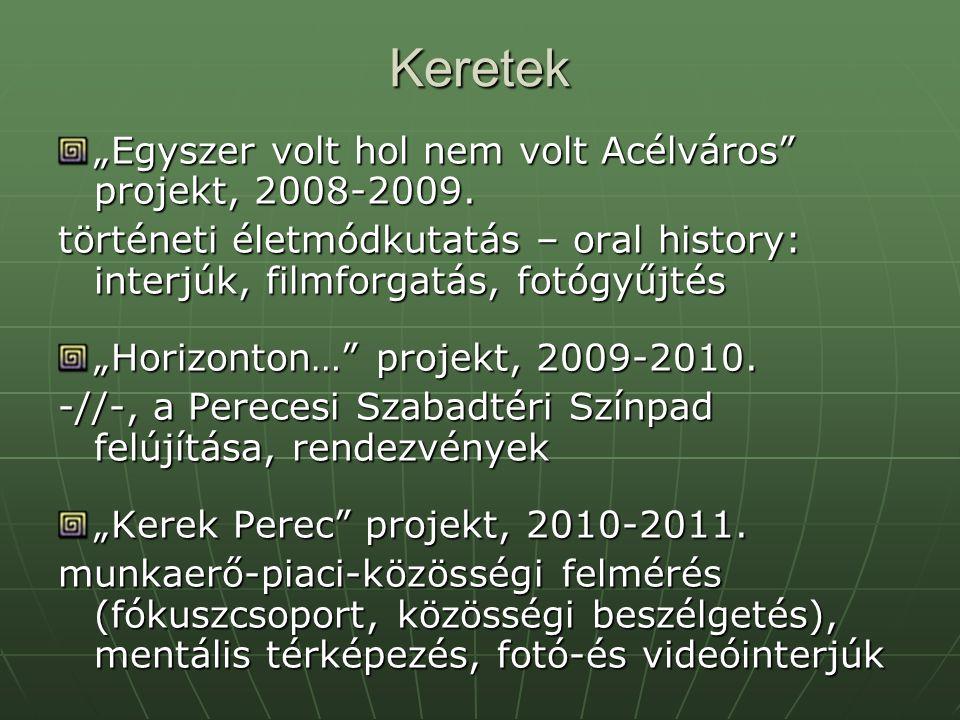 """Keretek """"Egyszer volt hol nem volt Acélváros"""" projekt, 2008-2009. történeti életmódkutatás – oral history: interjúk, filmforgatás, fotógyűjtés """"Horizo"""
