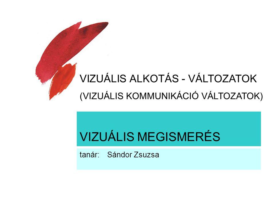 VIZUÁLIS MEGISMERÉS tanár: Sándor Zsuzsa VIZUÁLIS ALKOTÁS - VÁLTOZATOK (VIZUÁLIS KOMMUNIKÁCIÓ VÁLTOZATOK)