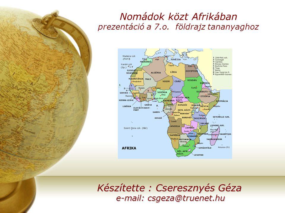 Nomádok közt Afrikában prezentáció a 7.o. földrajz tananyaghoz Készítette : Cseresznyés Géza e-mail: csgeza@truenet.hu e-mail: csgeza@truenet.hu
