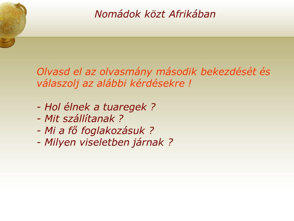 Nomádok közt Afrikában Olvasd el az olvasmány második bekezdését és válaszolj az alábbi kérdésekre ! - Hol élnek a tuaregek ? - Mit szállítanak ? - Mi
