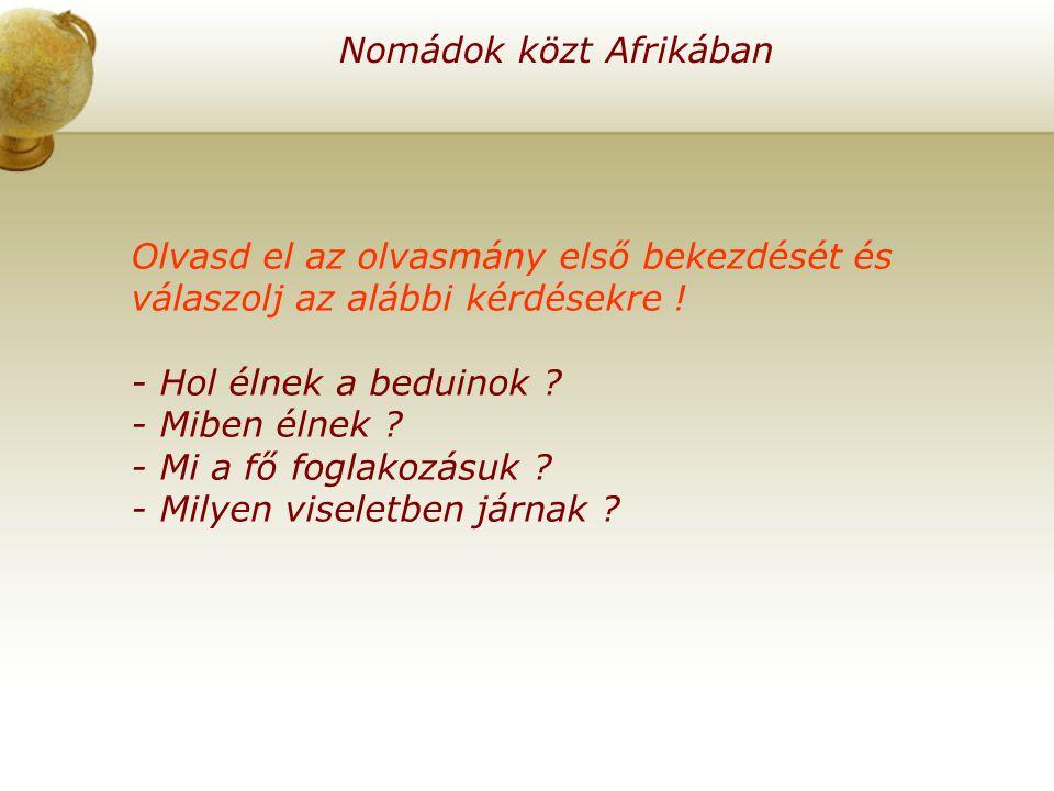 Nomádok közt Afrikában Olvasd el az olvasmány első bekezdését és válaszolj az alábbi kérdésekre ! - Hol élnek a beduinok ? - Miben élnek ? - Mi a fő f