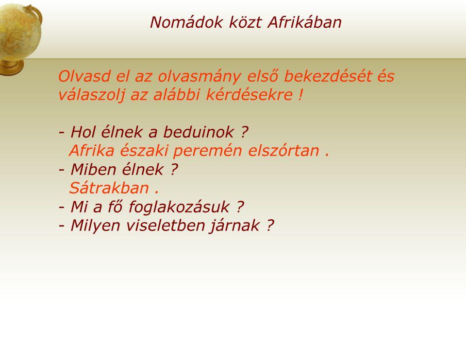 Nomádok közt Afrikában Olvasd el az olvasmány első bekezdését és válaszolj az alábbi kérdésekre ! - Hol élnek a beduinok ? Afrika északi peremén elszó