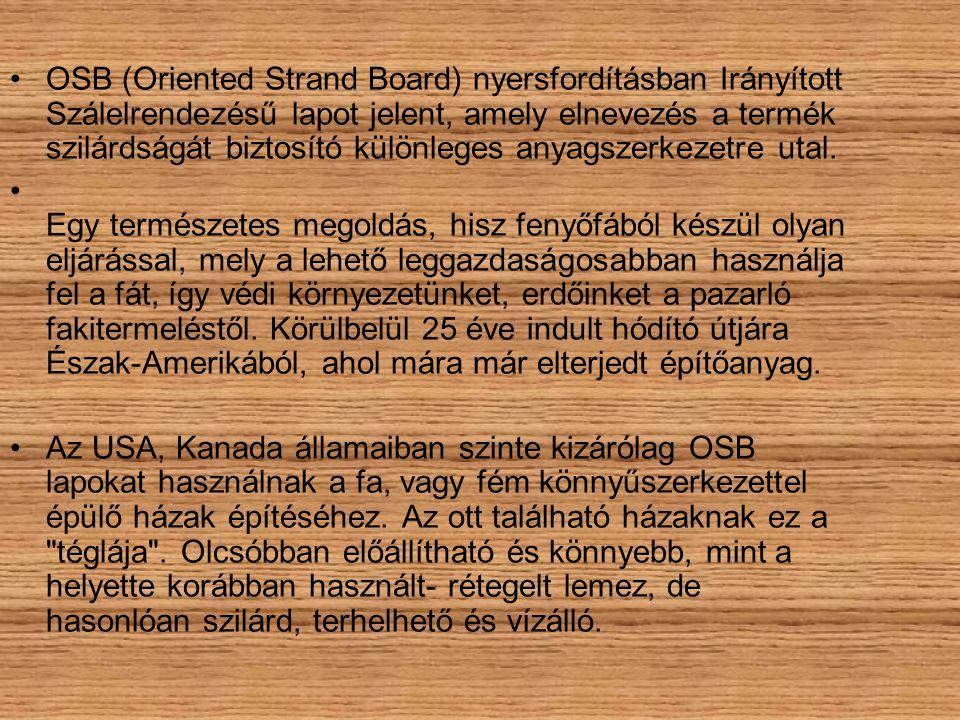 •OSB (Oriented Strand Board) nyersfordításban Irányított Szálelrendezésű lapot jelent, amely elnevezés a termék szilárdságát biztosító különleges anya