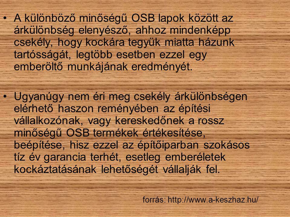 •A különböző minőségű OSB lapok között az árkülönbség elenyésző, ahhoz mindenképp csekély, hogy kockára tegyük miatta házunk tartósságát, legtöbb eset
