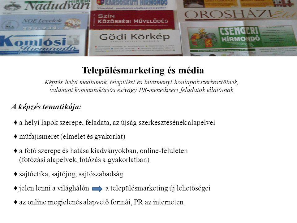 Településmarketing és média Képzés helyi médiumok, települési és intézményi honlapok szerkesztőinek, valamint kommunikációs és/vagy PR-menedzseri feladatok ellátóinak A képzés tematikája: ♦ a helyi lapok szerepe, feladata, az újság szerkesztésének alapelvei ♦ a fotó szerepe és hatása kiadványokban, online-felületen (fotózási alapelvek, fotózás a gyakorlatban) ♦ sajtóetika, sajtójog, sajtószabadság ♦ jelen lenni a világhálón a településmarketing új lehetőségei ♦ az online megjelenés alapvető formái, PR az interneten ♦ műfajismeret (elmélet és gyakorlat)