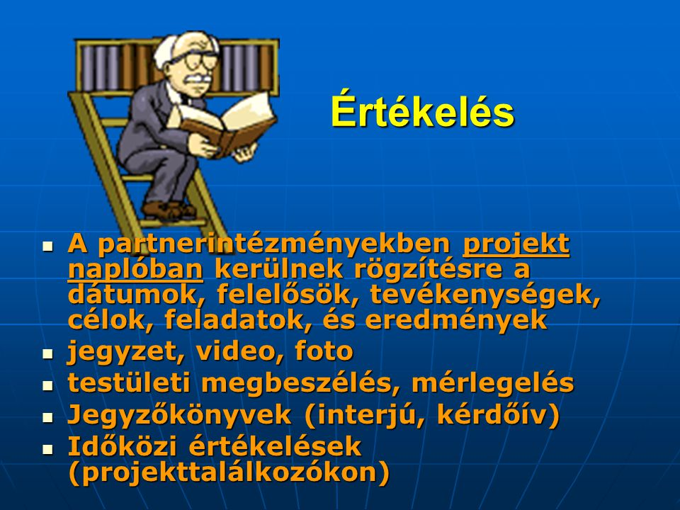 Értékelés  A partnerintézményekben projekt naplóban kerülnek rögzítésre a dátumok, felelősök, tevékenységek, célok, feladatok, és eredmények  jegyzet, video, foto  testületi megbeszélés, mérlegelés  Jegyzőkönyvek (interjú, kérdőív)  Időközi értékelések (projekttalálkozókon)