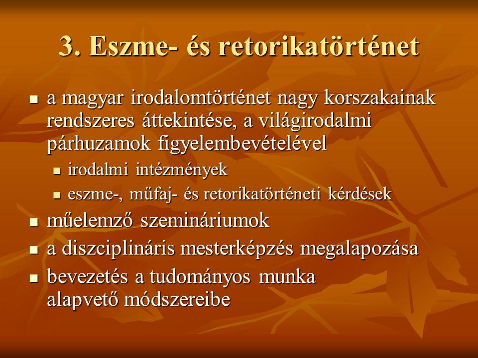 3. Eszme- és retorikatörténet  a magyar irodalomtörténet nagy korszakainak rendszeres áttekintése, a világirodalmi párhuzamok figyelembevételével  i