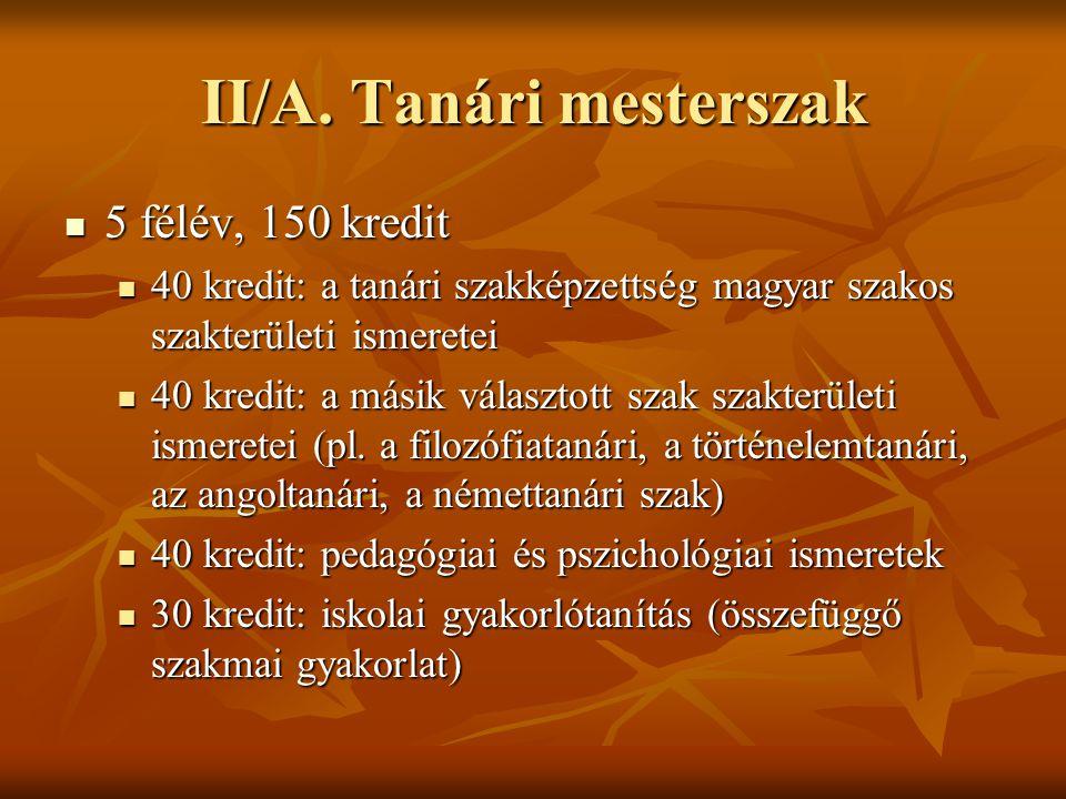 II/A. Tanári mesterszak  5 félév, 150 kredit  40 kredit: a tanári szakképzettség magyar szakos szakterületi ismeretei  40 kredit: a másik választot