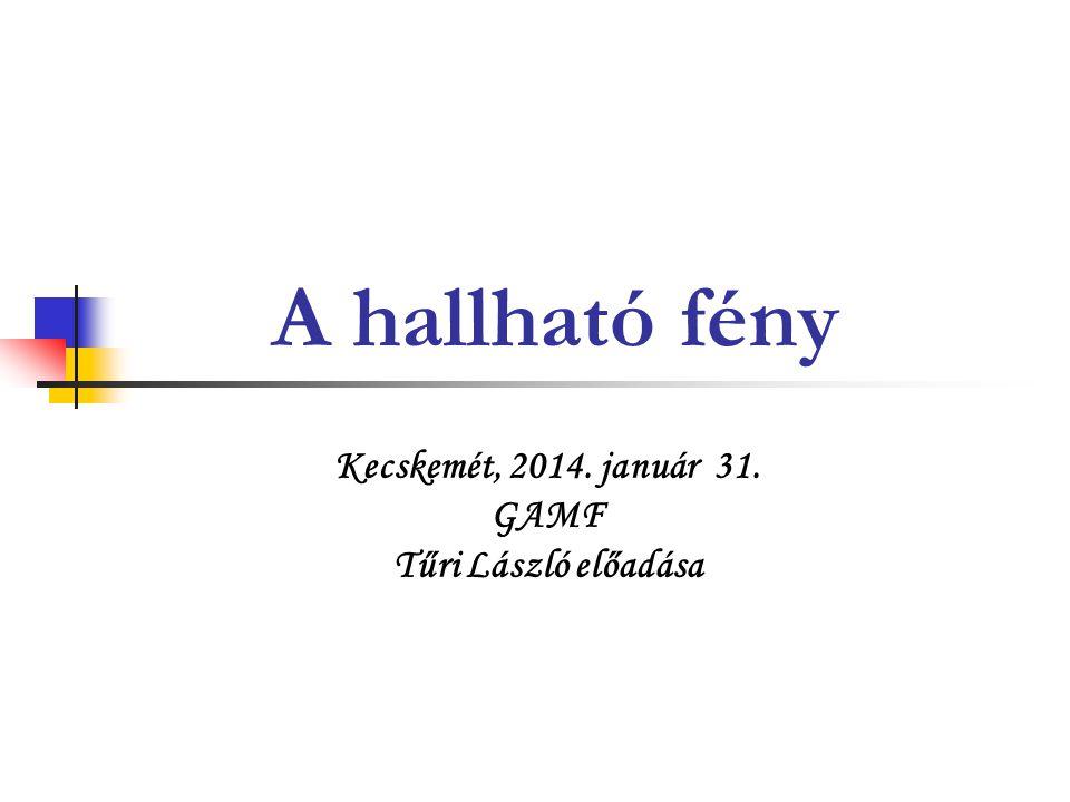 A hallható fény Kecskemét, 2014. január 31. GAMF Tűri László előadása