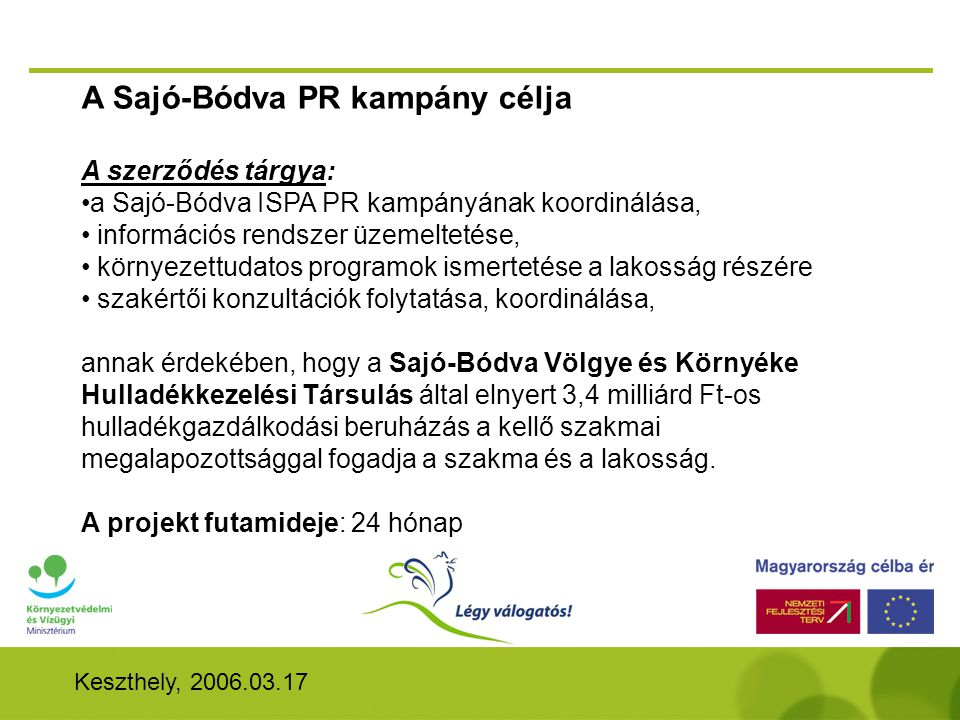Keszthely, 2006.03.17 A Sajó-Bódva PR kampány célja A szerződés tárgya: •a Sajó-Bódva ISPA PR kampányának koordinálása, • információs rendszer üzemeltetése, • környezettudatos programok ismertetése a lakosság részére • szakértői konzultációk folytatása, koordinálása, annak érdekében, hogy a Sajó-Bódva Völgye és Környéke Hulladékkezelési Társulás által elnyert 3,4 milliárd Ft-os hulladékgazdálkodási beruházás a kellő szakmai megalapozottsággal fogadja a szakma és a lakosság.