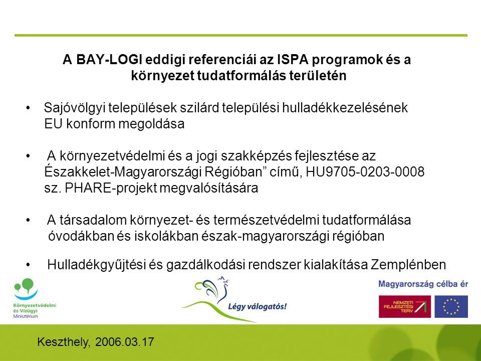 Keszthely, 2006.03.17 A BAY-LOGI eddigi referenciái az ISPA programok és a környezet tudatformálás területén •Sajóvölgyi települések szilárd települési hulladékkezelésének EU konform megoldása • A környezetvédelmi és a jogi szakképzés fejlesztése az Északkelet-Magyarországi Régióban című, HU9705-0203-0008 sz.