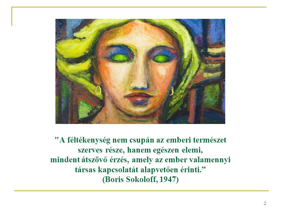 2 A féltékenység nem csupán az emberi természet szerves része, hanem egészen elemi, mindent átszövő érzés, amely az ember valamennyi társas kapcsolatát alapvetően érinti. (Boris Sokoloff, 1947)