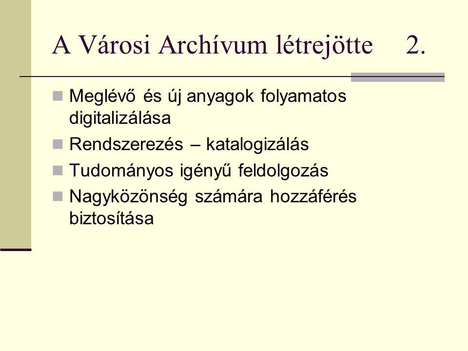 A Városi Archívum létrejötte 2.  Meglévő és új anyagok folyamatos digitalizálása  Rendszerezés – katalogizálás  Tudományos igényű feldolgozás  Nag