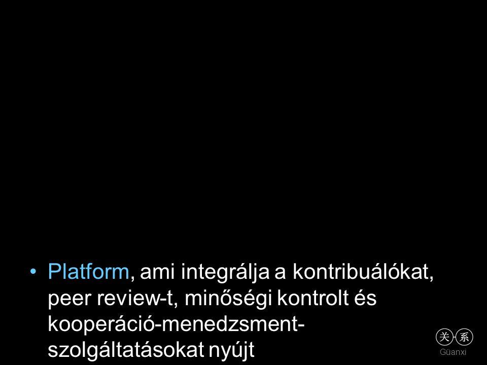 Güanxi •Platform, ami integrálja a kontribuálókat, peer review-t, minőségi kontrolt és kooperáció-menedzsment- szolgáltatásokat nyújt