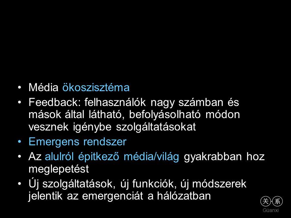 Güanxi •Média ökoszisztéma •Feedback: felhasználók nagy számban és mások által látható, befolyásolható módon vesznek igénybe szolgáltatásokat •Emergen