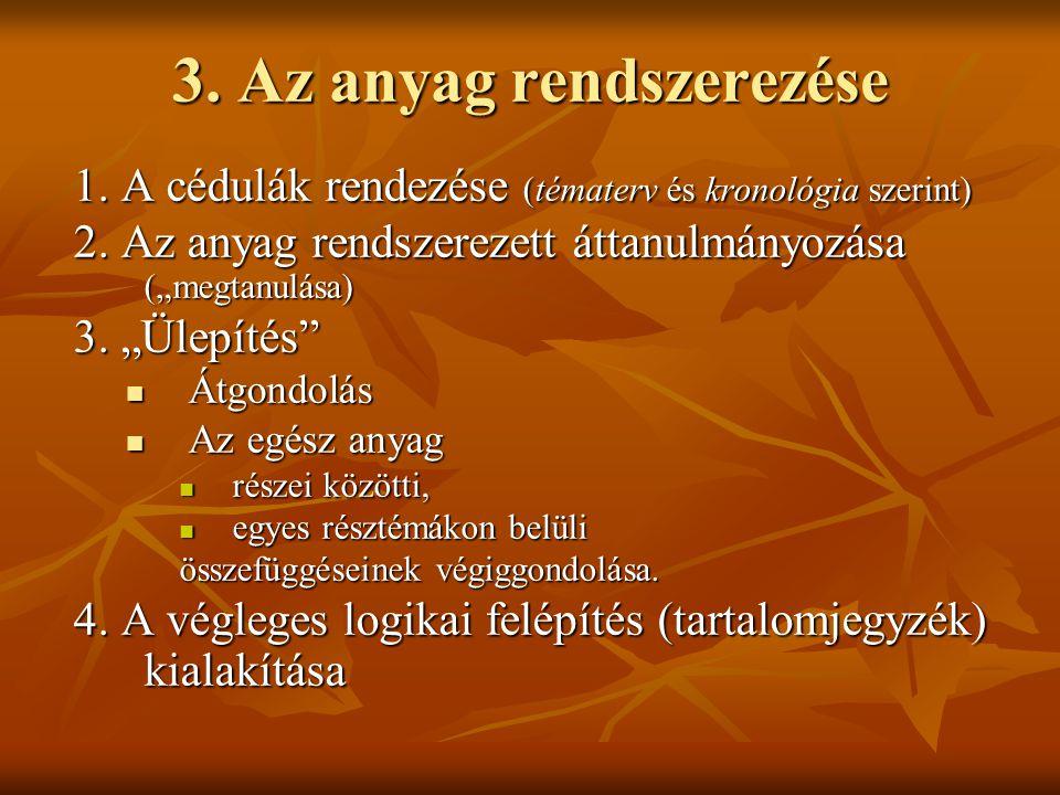 """3. Az anyag rendszerezése 1. A cédulák rendezése (tématerv és kronológia szerint) 2. Az anyag rendszerezett áttanulmányozása (""""megtanulása) 3. """"Ülepít"""