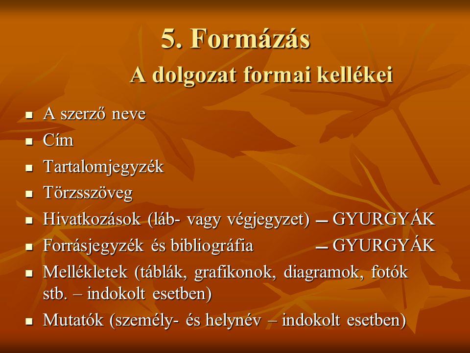 5. Formázás A dolgozat formai kellékei  A szerző neve  Cím  Tartalomjegyzék  Törzsszöveg  Hivatkozások (láb- vagy végjegyzet)  GYURGYÁK  Forrás