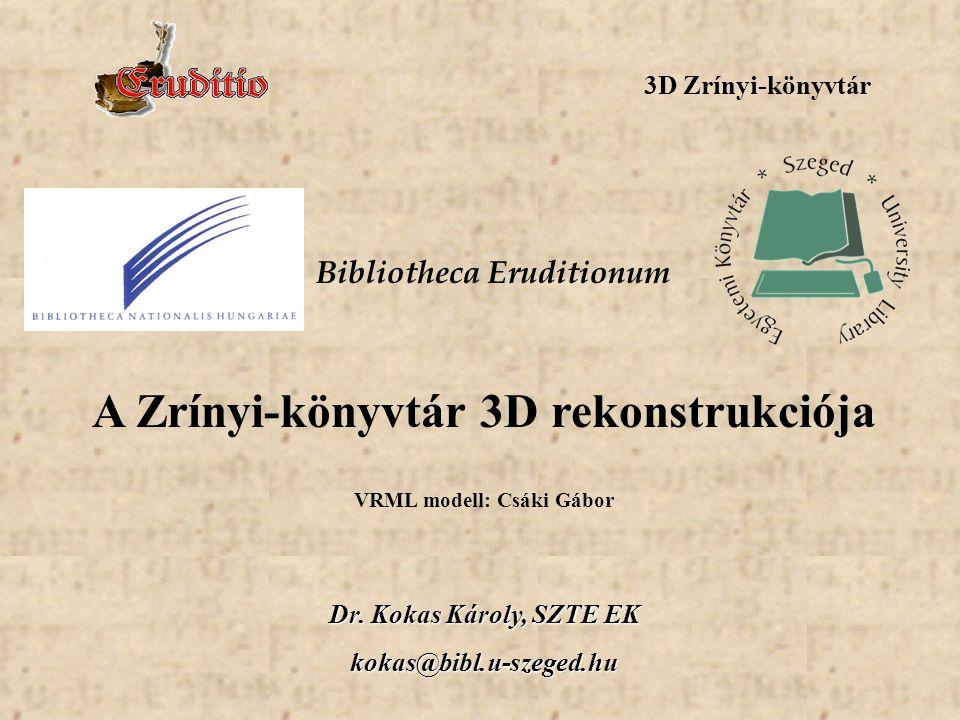 3D Zrínyi-könyvtár Dr. Kokas Károly, SZTE EK kokas@bibl.u-szeged.hu Bibliotheca Eruditionum A Zrínyi-könyvtár 3D rekonstrukciója VRML modell: Csáki Gá