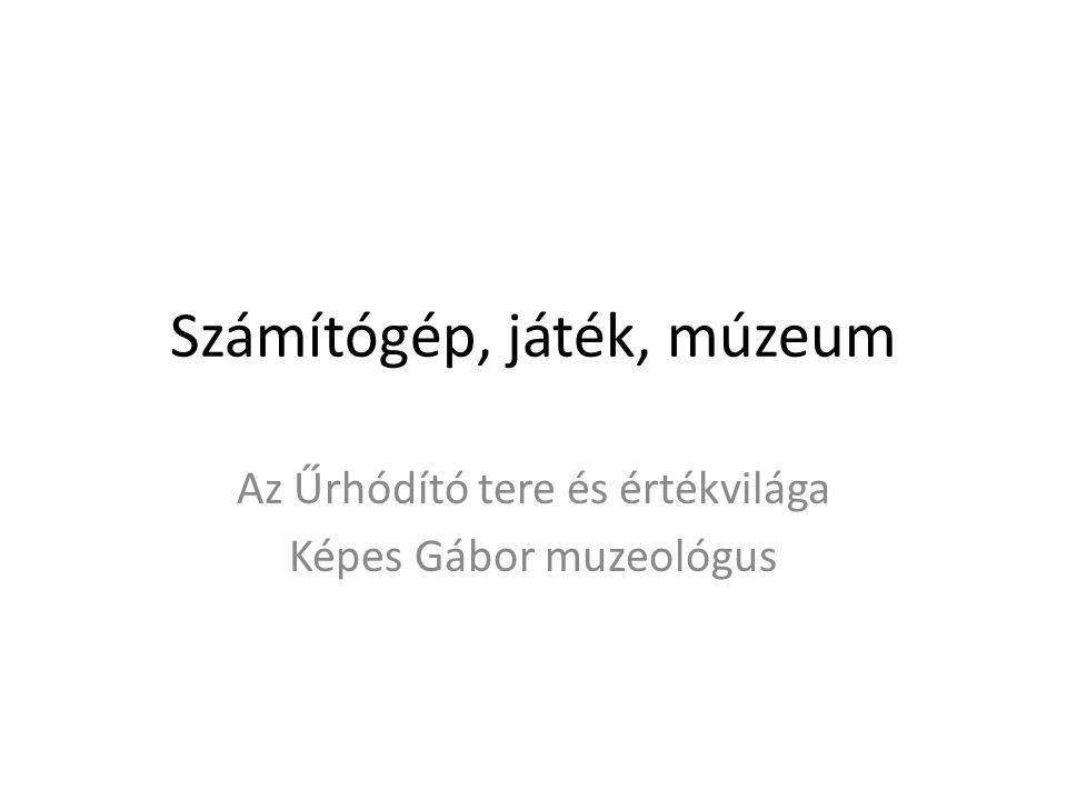 Számítógép, játék, múzeum Az Űrhódító tere és értékvilága Képes Gábor muzeológus
