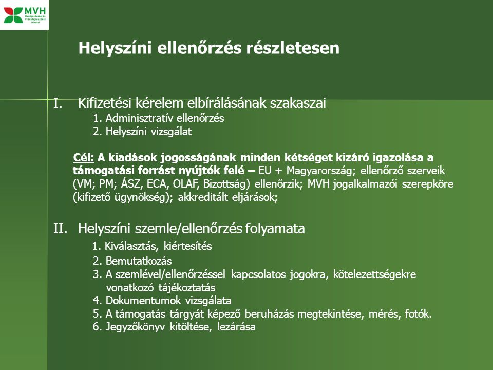 I.Kifizetési kérelem elbírálásának szakaszai 1. Adminisztratív ellenőrzés 2. Helyszíni vizsgálat Cél: A kiadások jogosságának minden kétséget kizáró i