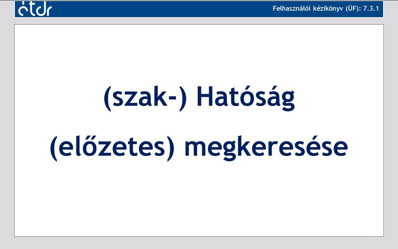 (szak-) Hatóság (előzetes) megkeresése Felhasználói kézikönyv (ÜF): 7.3.1