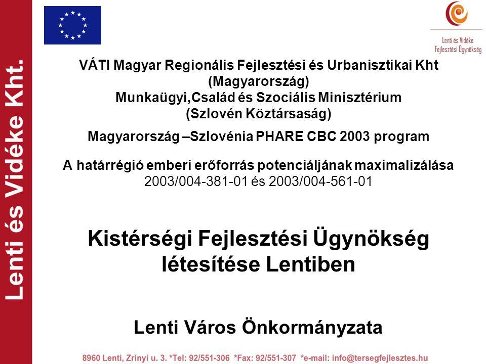 VÁTI Magyar Regionális Fejlesztési és Urbanisztikai Kht (Magyarország) Munkaügyi,Család és Szociális Minisztérium (Szlovén Köztársaság) Magyarország –Szlovénia PHARE CBC 2003 program A határrégió emberi erőforrás potenciáljának maximalizálása 2003/004-381-01 és 2003/004-561-01 Kistérségi Fejlesztési Ügynökség létesítése Lentiben Lenti Város Önkormányzata