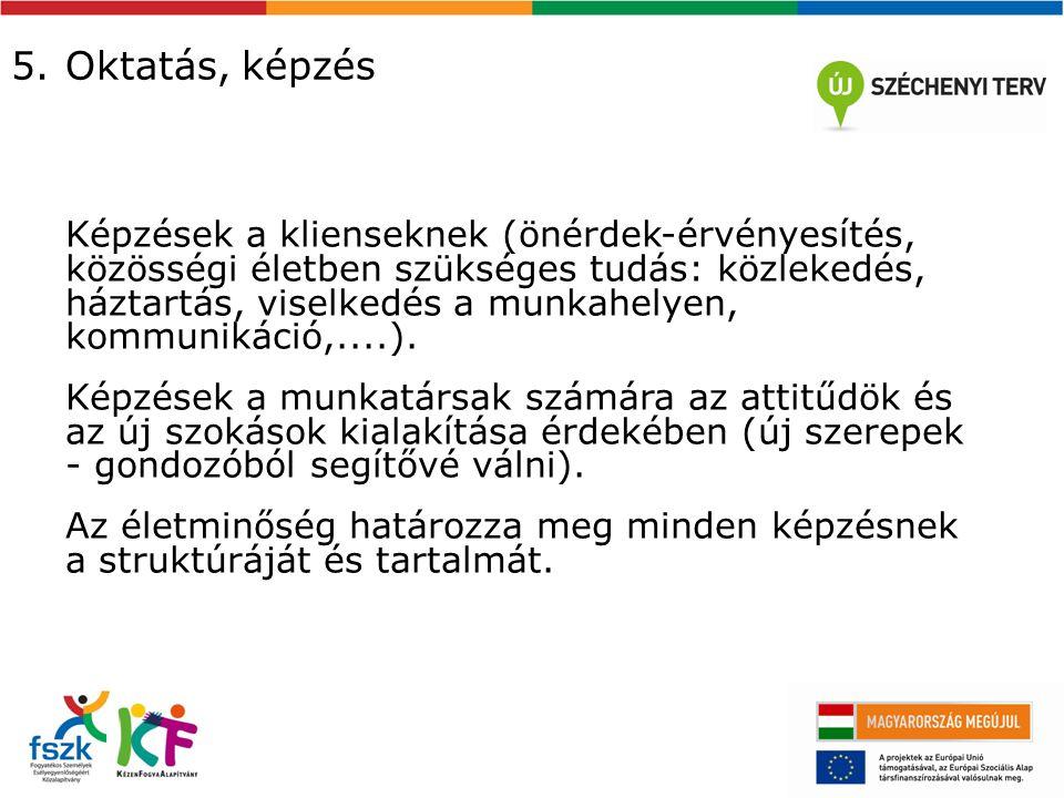 5. Oktatás, képzés Képzések a klienseknek (önérdek-érvényesítés, közösségi életben szükséges tudás: közlekedés, háztartás, viselkedés a munkahelyen, k
