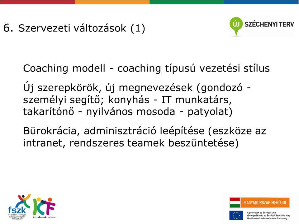 6. Szervezeti változások (1) Coaching modell - coaching típusú vezetési stílus Új szerepkörök, új megnevezések (gondozó - személyi segítő; konyhás - I