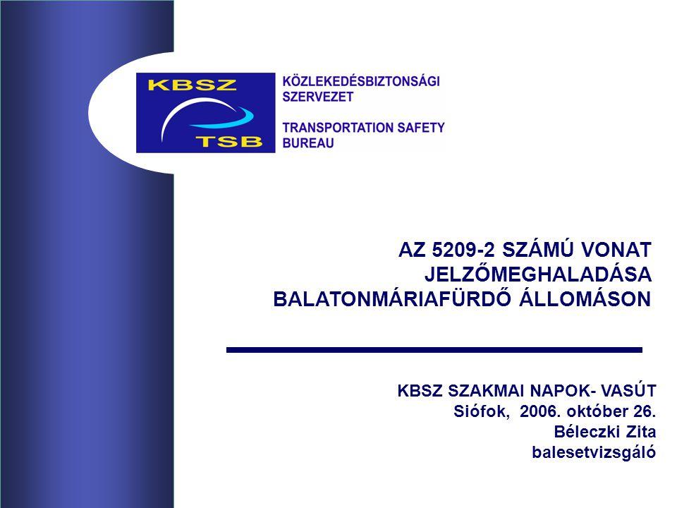 KBSZ SZAKMAI NAPOK- VASÚT Siófok, 2006. október 26. Béleczki Zita balesetvizsgáló AZ 5209-2 SZÁMÚ VONAT JELZŐMEGHALADÁSA BALATONMÁRIAFÜRDŐ ÁLLOMÁSON