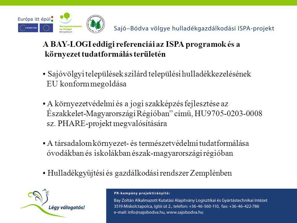 A BAY-LOGI eddigi referenciái az ISPA programok és a környezet tudatformálás területén • Sajóvölgyi települések szilárd települési hulladékkezelésének EU konform megoldása • A környezetvédelmi és a jogi szakképzés fejlesztése az Északkelet-Magyarországi Régióban című, HU9705-0203-0008 sz.