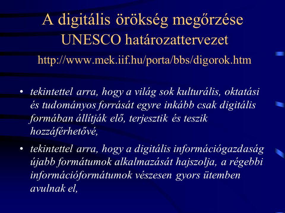A digitális örökség megőrzése UNESCO határozattervezet http://www.mek.iif.hu/porta/bbs/digorok.htm •tekintettel arra, hogy a világ sok kulturális, oktatási és tudományos forrását egyre inkább csak digitális formában állítják elő, terjesztik és teszik hozzáférhetővé, •tekintettel arra, hogy a digitális információgazdaság újabb formátumok alkalmazását hajszolja, a régebbi információformátumok vészesen gyors ütemben avulnak el,