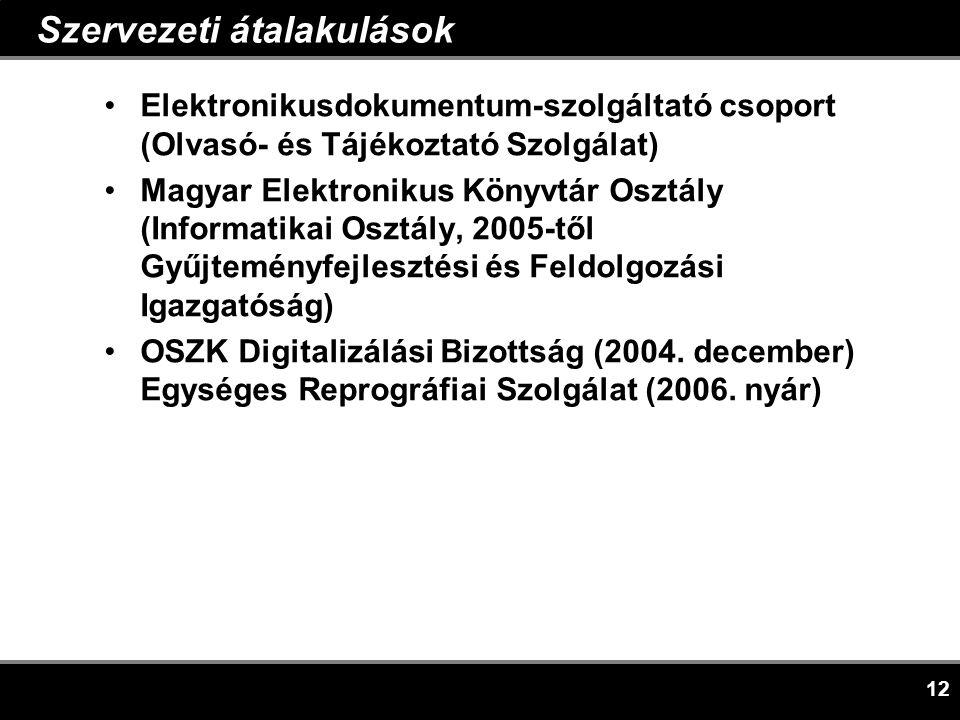 12 Szervezeti átalakulások •Elektronikusdokumentum-szolgáltató csoport (Olvasó- és Tájékoztató Szolgálat) •Magyar Elektronikus Könyvtár Osztály (Informatikai Osztály, 2005-től Gyűjteményfejlesztési és Feldolgozási Igazgatóság) •OSZK Digitalizálási Bizottság (2004.