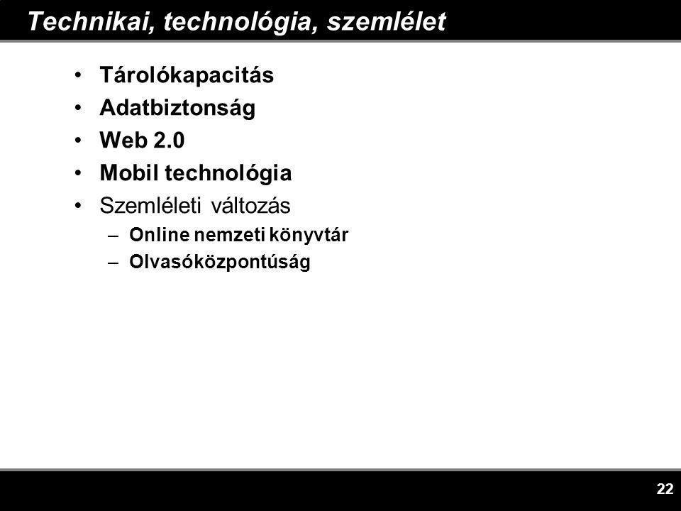 22 Technikai, technológia, szemlélet •Tárolókapacitás •Adatbiztonság •Web 2.0 •Mobil technológia •Szemléleti változás –Online nemzeti könyvtár –Olvasóközpontúság