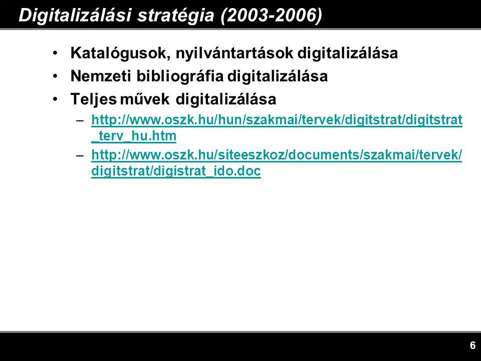 6 Digitalizálási stratégia (2003-2006) •Katalógusok, nyilvántartások digitalizálása •Nemzeti bibliográfia digitalizálása •Teljes művek digitalizálása –http://www.oszk.hu/hun/szakmai/tervek/digitstrat/digitstrat _terv_hu.htmhttp://www.oszk.hu/hun/szakmai/tervek/digitstrat/digitstrat _terv_hu.htm –http://www.oszk.hu/siteeszkoz/documents/szakmai/tervek/ digitstrat/digistrat_ido.dochttp://www.oszk.hu/siteeszkoz/documents/szakmai/tervek/ digitstrat/digistrat_ido.doc