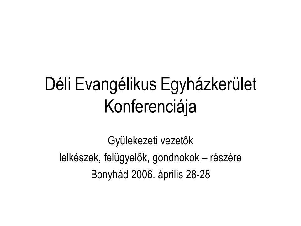 Déli Evangélikus Egyházkerület Konferenciája Gyülekezeti vezetők lelkészek, felügyelők, gondnokok – részére Bonyhád 2006. április 28-28