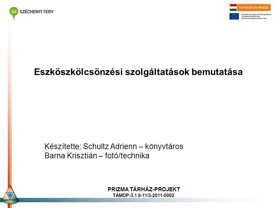 Eszköszkölcsönzési szolgáltatások bemutatása Készítette: Schultz Adrienn – könyvtáros Barna Krisztián – fotó/technika PRIZMA TÁRHÁZ-PROJEKT TÁMOP-3.1.