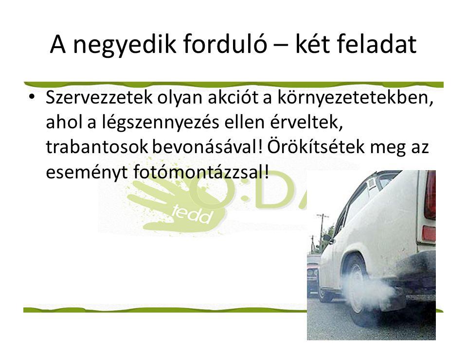 A negyedik forduló – két feladat • Szervezzetek olyan akciót a környezetetekben, ahol a légszennyezés ellen érveltek, trabantosok bevonásával.