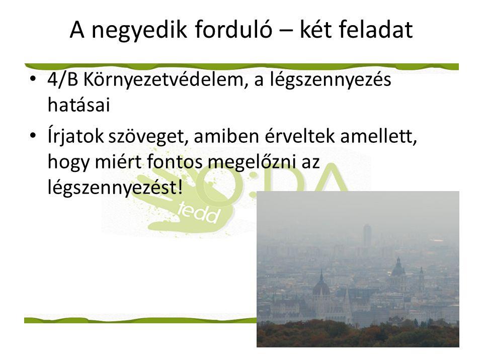 A negyedik forduló – két feladat • 4/B Környezetvédelem, a légszennyezés hatásai • Írjatok szöveget, amiben érveltek amellett, hogy miért fontos megelőzni az légszennyezést!