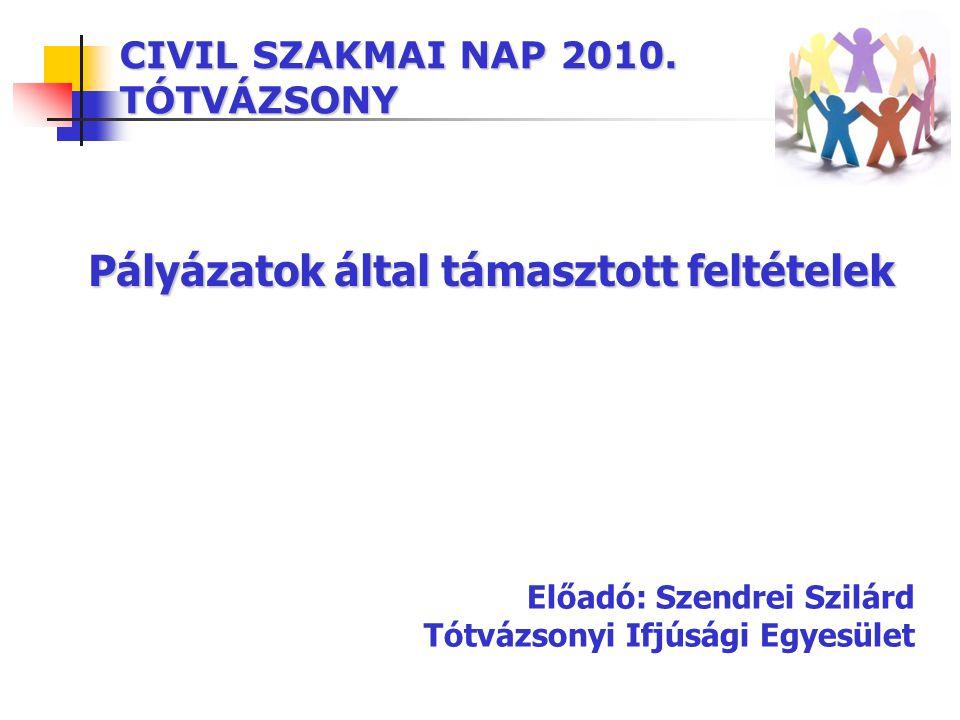 CIVIL SZAKMAI NAP 2010. TÓTVÁZSONY Pályázatok által támasztott feltételek Előadó: Szendrei Szilárd Tótvázsonyi Ifjúsági Egyesület
