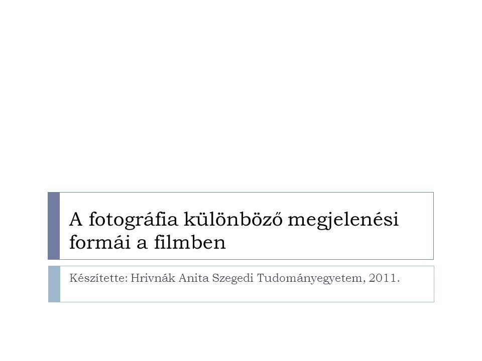 A fotográfia különböző megjelenési formái a filmben Készítette: Hrivnák Anita Szegedi Tudományegyetem, 2011.