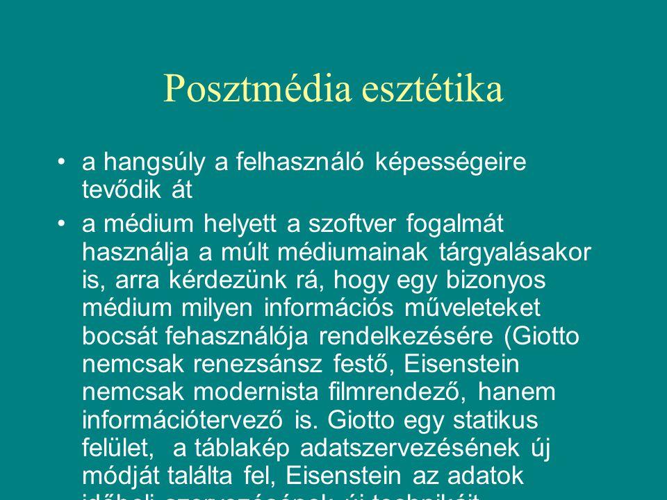 Posztmédia esztétika •a hangsúly a felhasználó képességeire tevődik át •a médium helyett a szoftver fogalmát használja a múlt médiumainak tárgyalásakor is, arra kérdezünk rá, hogy egy bizonyos médium milyen információs műveleteket bocsát fehasználója rendelkezésére (Giotto nemcsak renezsánsz festő, Eisenstein nemcsak modernista filmrendező, hanem információtervező is.