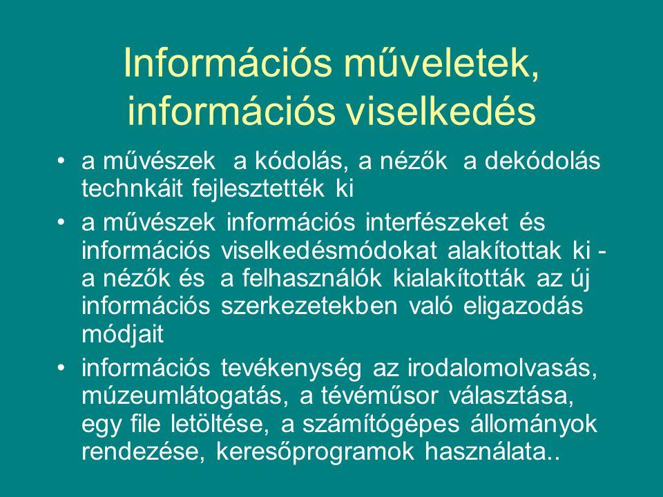 Információs műveletek, információs viselkedés •a művészek a kódolás, a nézők a dekódolás technkáit fejlesztették ki •a művészek információs interfészeket és információs viselkedésmódokat alakítottak ki - a nézők és a felhasználók kialakították az új információs szerkezetekben való eligazodás módjait •információs tevékenység az irodalomolvasás, múzeumlátogatás, a tévéműsor választása, egy file letöltése, a számítógépes állományok rendezése, keresőprogramok használata..